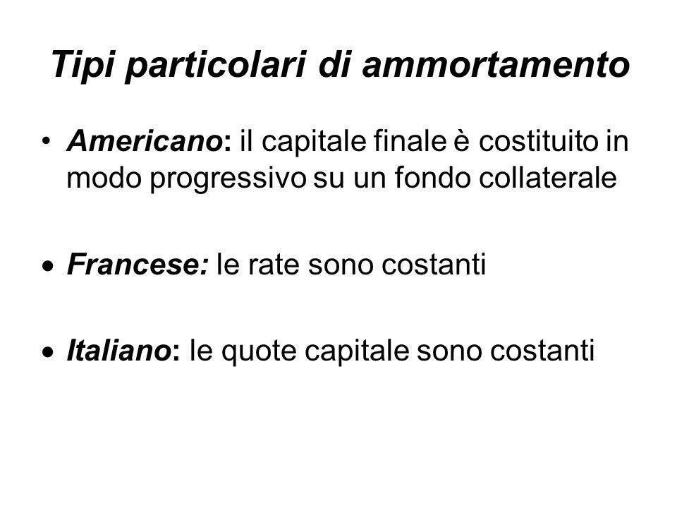 Tipi particolari di ammortamento Americano: il capitale finale è costituito in modo progressivo su un fondo collaterale  Francese: le rate sono costanti  Italiano: le quote capitale sono costanti