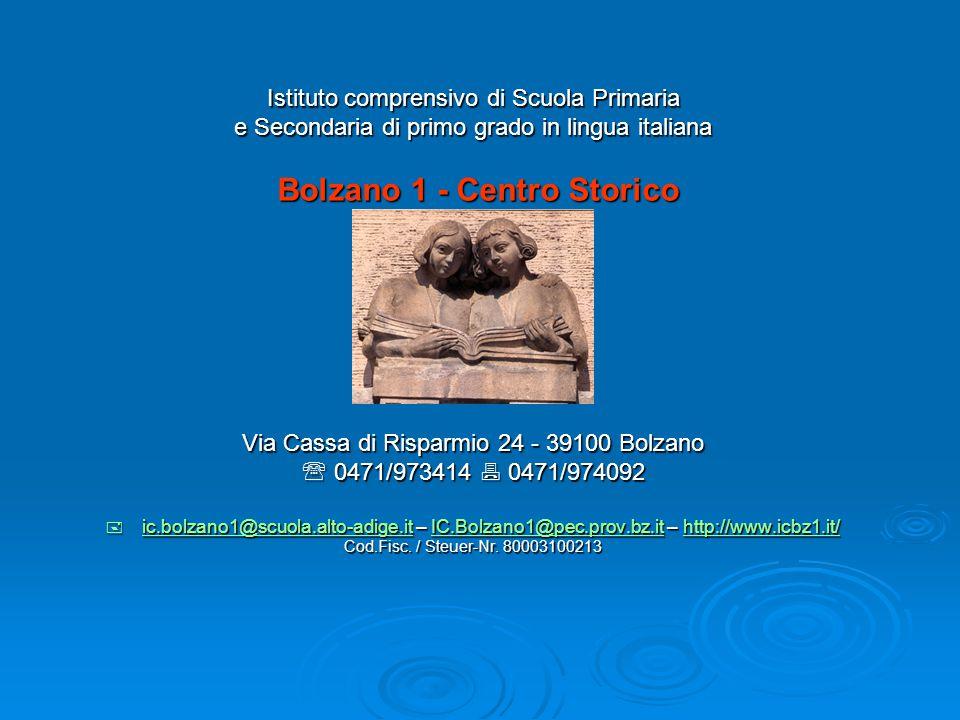 Istituto comprensivo di Scuola Primaria e Secondaria di primo grado in lingua italiana Bolzano 1 - Centro Storico Bolzano 1 - Centro Storico Via Cassa di Risparmio 24 - 39100 Bolzano  0471/973414  0471/974092  ic.bolzano1@scuola.alto-adige.it – IC.Bolzano1@pec.prov.bz.it – http://www.icbz1.it/ ic.bolzano1@scuola.alto-adige.itIC.Bolzano1@pec.prov.bz.ithttp://www.icbz1.it/ ic.bolzano1@scuola.alto-adige.itIC.Bolzano1@pec.prov.bz.ithttp://www.icbz1.it/ Cod.Fisc.