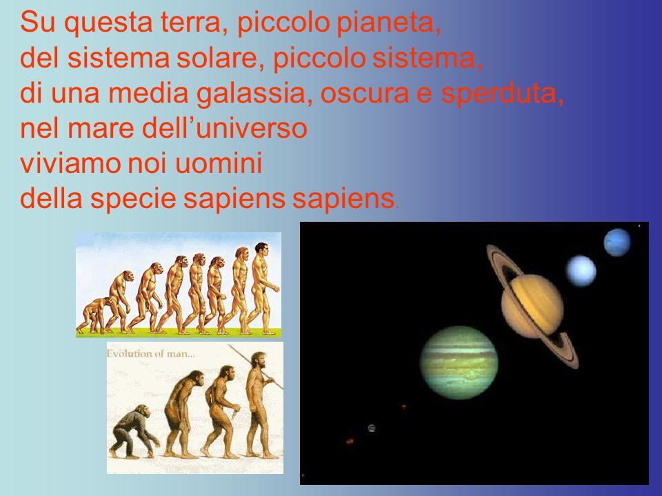 Su questa terra, piccolo pianeta, del sistema solare, piccolo sistema, di una media galassia, oscura e sperduta, nel mare dell'universo viviamo noi uomini della specie sapiens sapiens.