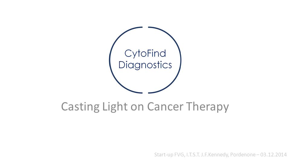 Casting Light on Cancer Therapy Start-up FVG, I.T.S.T. J.F.Kennedy, Pordenone – 03.12.2014