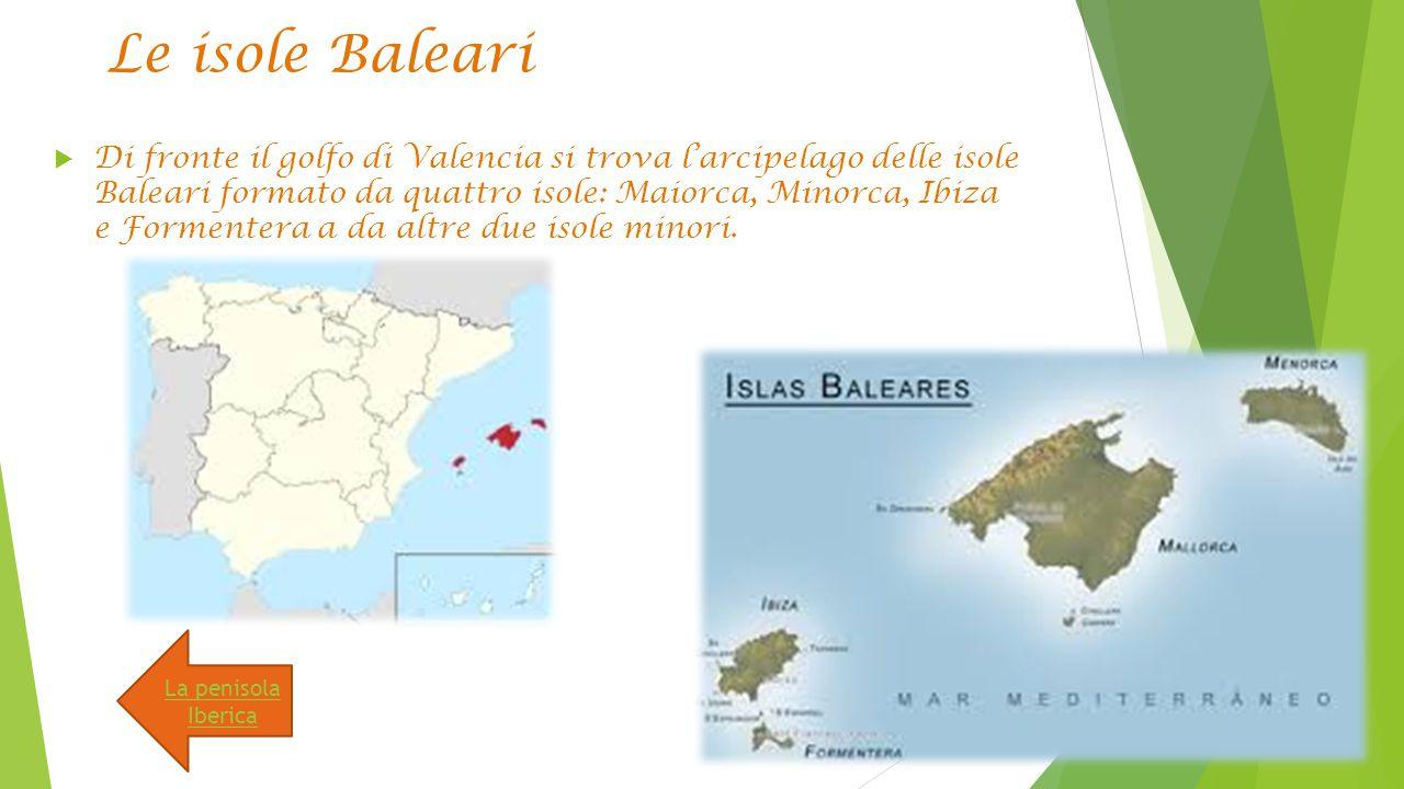 Le isole Baleari  Di fronte il golfo di Valencia si trova l'arcipelago delle isole Baleari formato da quattro isole: Maiorca, Minorca, Ibiza e Formentera a da altre due isole minori.