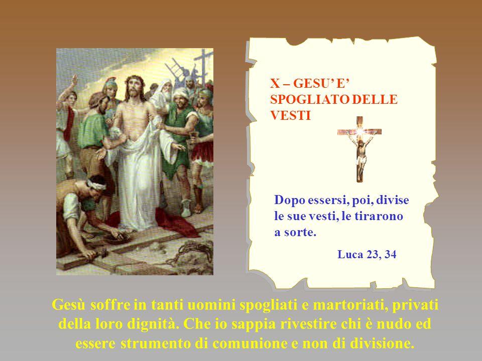 X – GESU' E' SPOGLIATO DELLE VESTI Gesù soffre in tanti uomini spogliati e martoriati, privati della loro dignità. Che io sappia rivestire chi è nudo