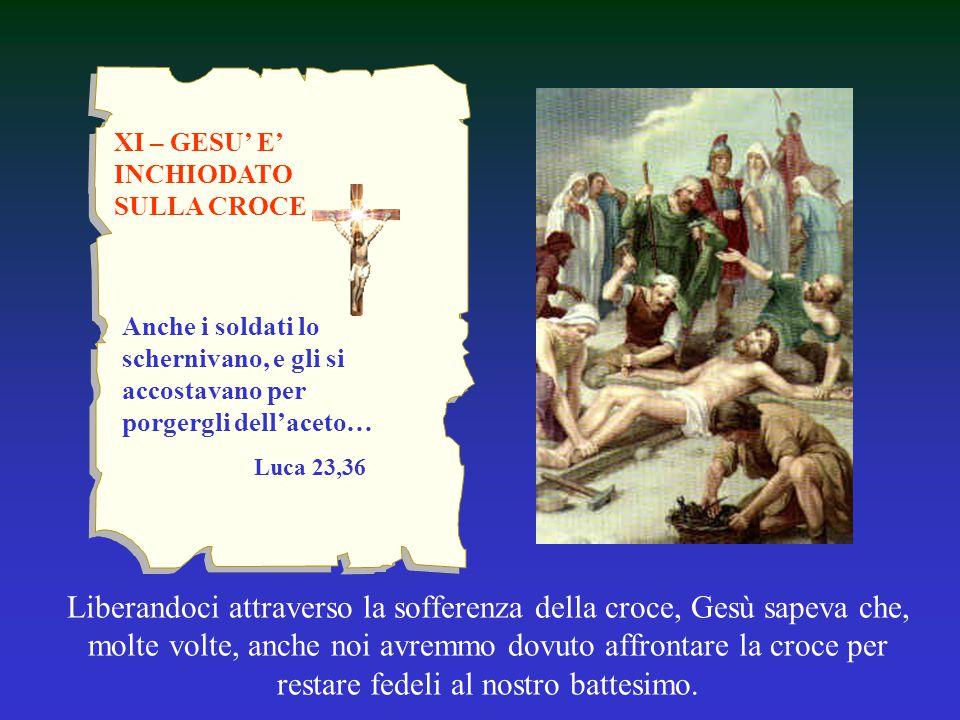 XI – GESU' E' INCHIODATO SULLA CROCE Liberandoci attraverso la sofferenza della croce, Gesù sapeva che, molte volte, anche noi avremmo dovuto affronta