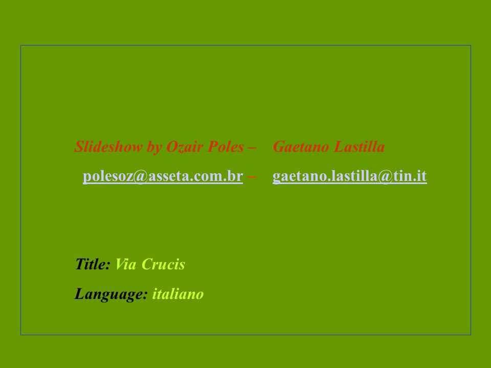 Slideshow by Ozair Poles – Gaetano Lastilla polesoz@asseta.com.br – gaetano.lastilla@tin.itpolesoz@asseta.com.brgaetano.lastilla@tin.it Title: Via Crucis Language: italiano