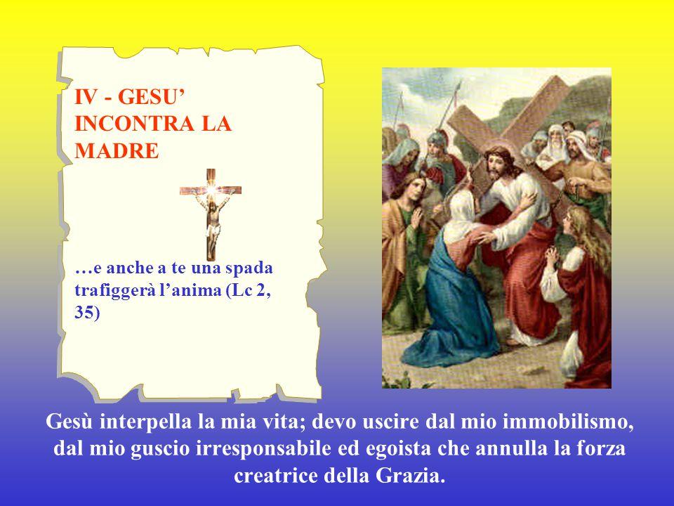 IV - GESU' INCONTRA LA MADRE …e anche a te una spada trafiggerà l'anima (Lc 2, 35) Gesù interpella la mia vita; devo uscire dal mio immobilismo, dal m