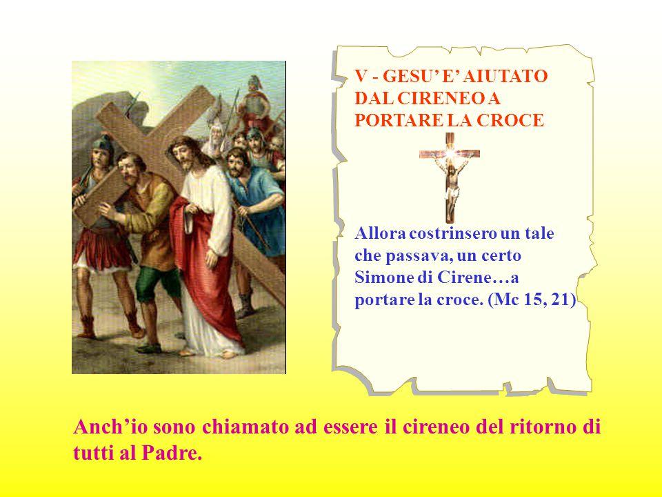 V - GESU' E' AIUTATO DAL CIRENEO A PORTARE LA CROCE Allora costrinsero un tale che passava, un certo Simone di Cirene…a portare la croce. (Mc 15, 21)