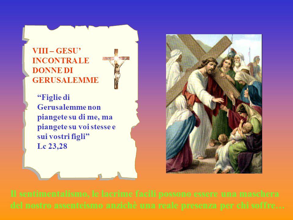 """VIII – GESU' INCONTRA LE DONNE DI GERUSALEMME """"Figlie di Gerusalemme non piangete su di me, ma piangete su voi stesse e sui vostri figli"""" Lc 23,28 Il"""