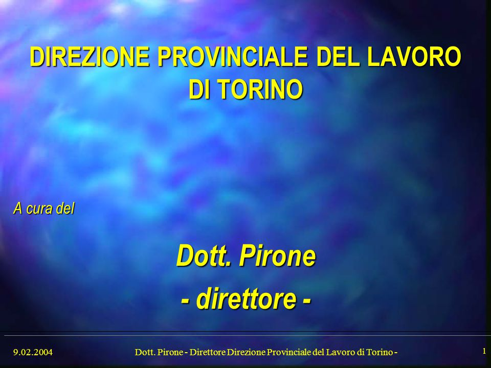 9.02.2004Dott. Pirone - Direttore Direzione Provinciale del Lavoro di Torino - 1 DIREZIONE PROVINCIALE DEL LAVORO DI TORINO A cura del Dott. Pirone -