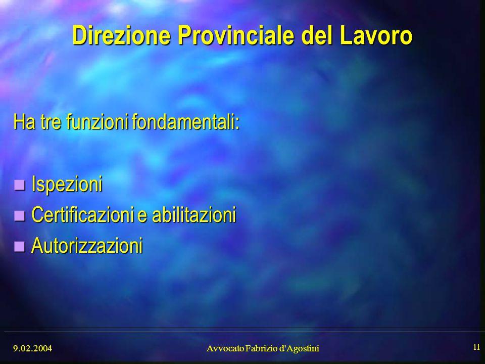 9.02.2004Avvocato Fabrizio d'Agostini 11 Direzione Provinciale del Lavoro Ha tre funzioni fondamentali: Ispezioni Ispezioni Certificazioni e abilitazi