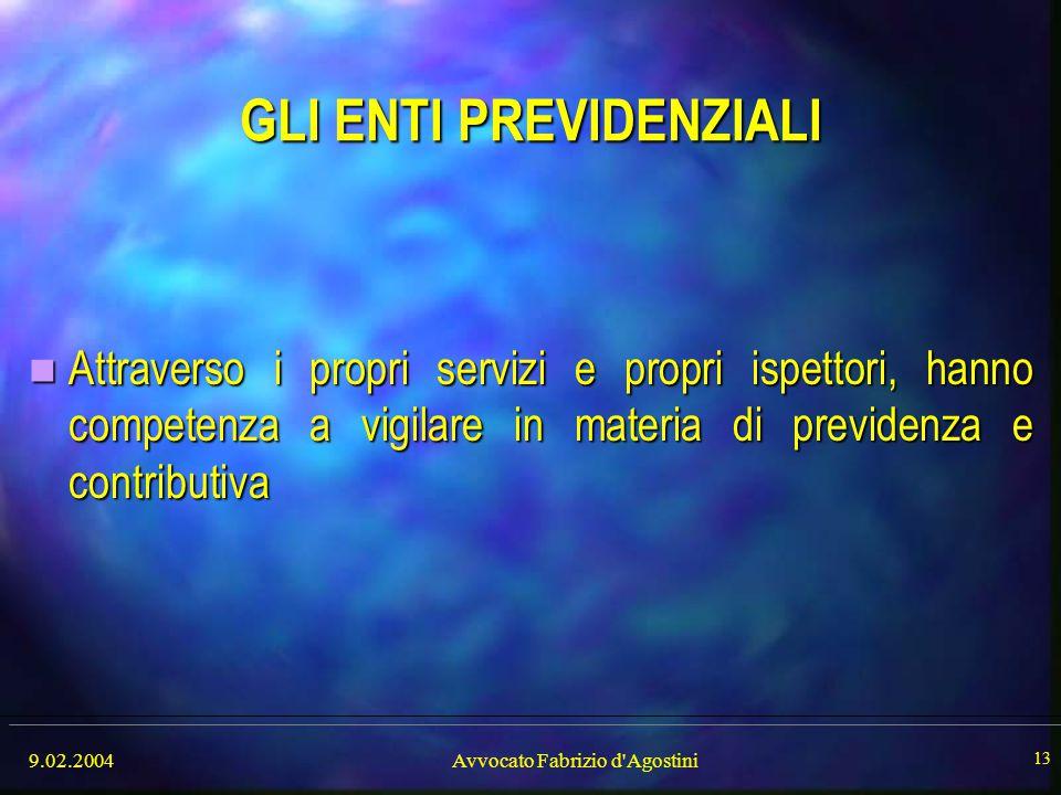 9.02.2004Avvocato Fabrizio d'Agostini 13 GLI ENTI PREVIDENZIALI Attraverso i propri servizi e propri ispettori, hanno competenza a vigilare in materia