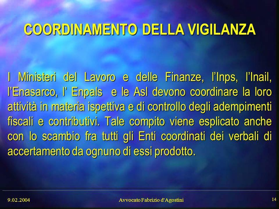 9.02.2004Avvocato Fabrizio d'Agostini 14 COORDINAMENTO DELLA VIGILANZA I Ministeri del Lavoro e delle Finanze, l'Inps, l'Inail, l'Enasarco, l' Enpals