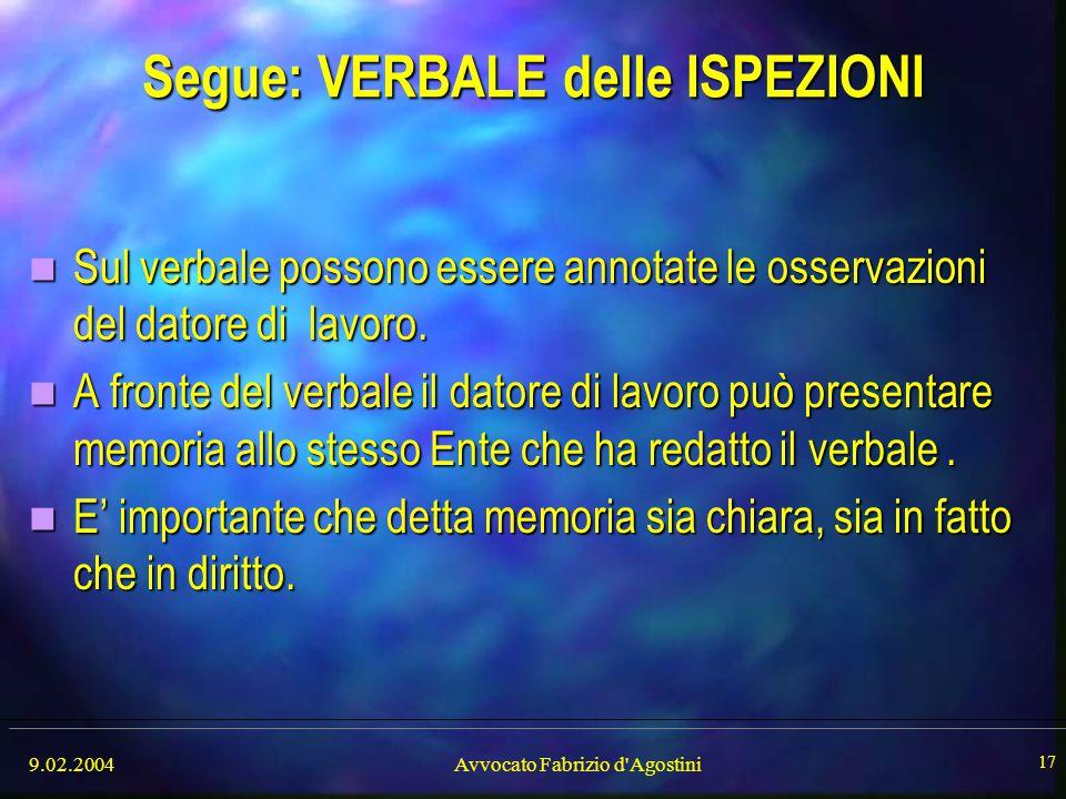 9.02.2004Avvocato Fabrizio d'Agostini 17 Segue: VERBALE delle ISPEZIONI Sul verbale possono essere annotate le osservazioni del datore di lavoro. Sul