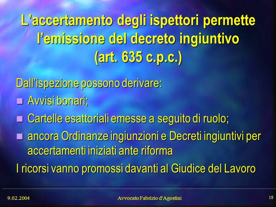 9.02.2004Avvocato Fabrizio d'Agostini 18 L'accertamento degli ispettori permette l'emissione del decreto ingiuntivo (art. 635 c.p.c.) Dall'ispezione p