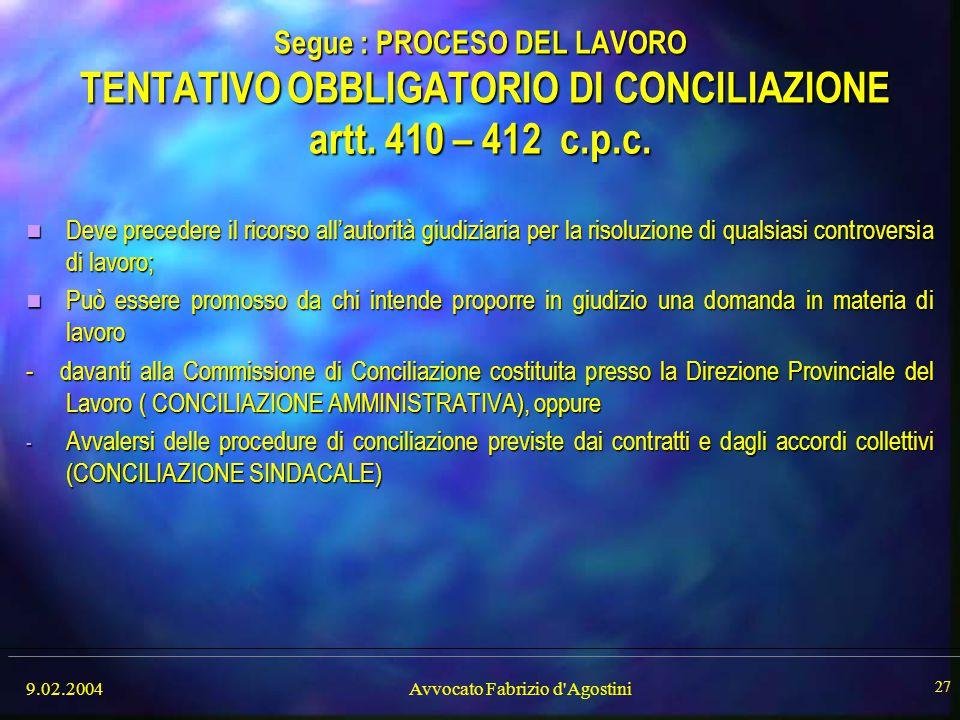 9.02.2004Avvocato Fabrizio d'Agostini 27 Segue : PROCESO DEL LAVORO TENTATIVO OBBLIGATORIO DI CONCILIAZIONE artt. 410 – 412 c.p.c. Deve precedere il r