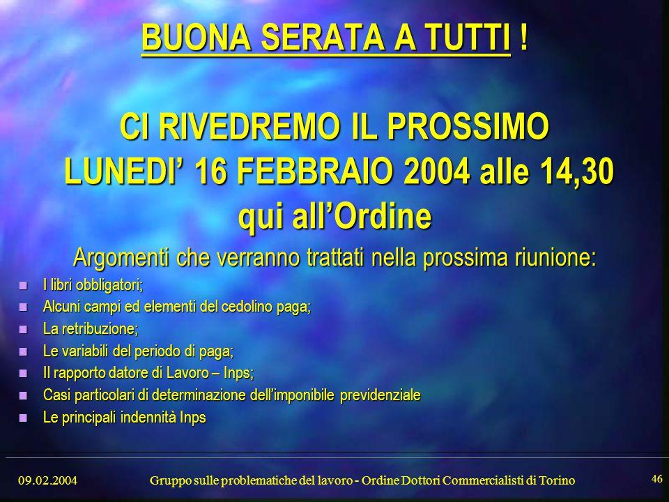09.02.2004Gruppo sulle problematiche del lavoro - Ordine Dottori Commercialisti di Torino 46 BUONA SERATA A TUTTI ! CI RIVEDREMO IL PROSSIMO LUNEDI' 1