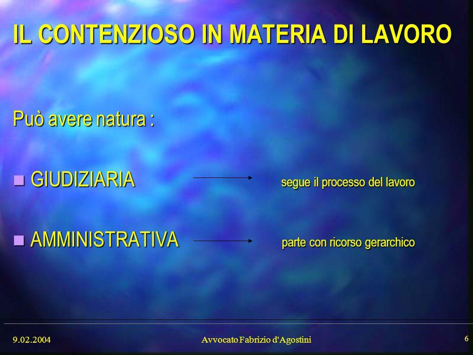9.02.2004Avvocato Fabrizio d'Agostini 6 IL CONTENZIOSO IN MATERIA DI LAVORO Può avere natura : GIUDIZIARIA segue il processo del lavoro GIUDIZIARIA se