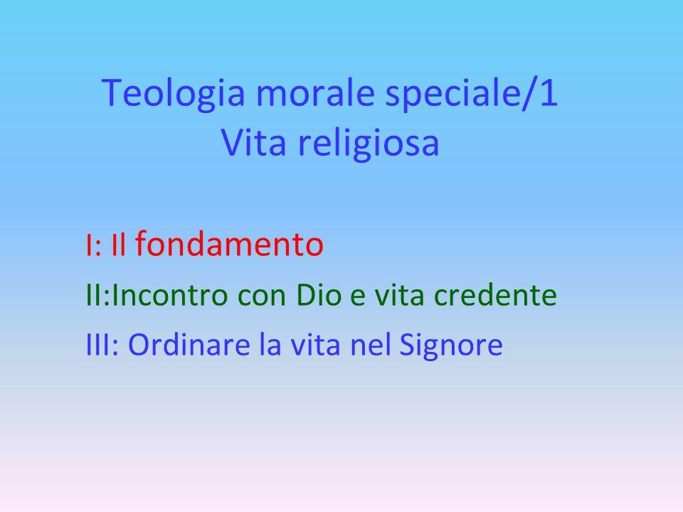 Teologia morale speciale/1 Vita religiosa I: Il fondamento II:Incontro con Dio e vita credente III: Ordinare la vita nel Signore