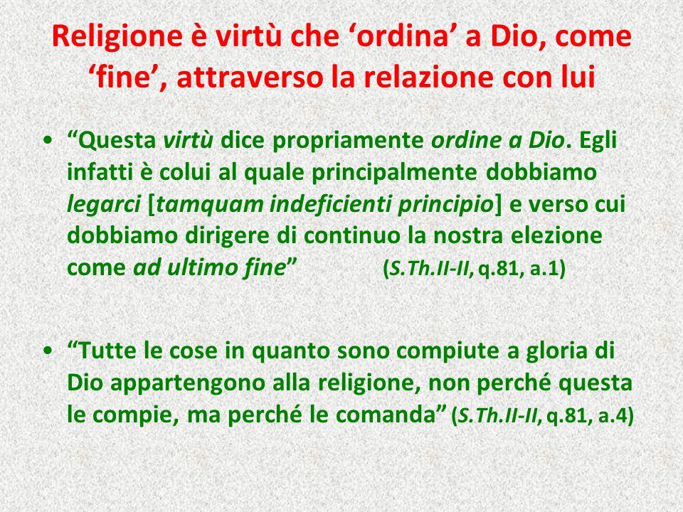 """Religione è virtù che 'ordina' a Dio, come 'fine', attraverso la relazione con lui """"Questa virtù dice propriamente ordine a Dio. Egli infatti è colui"""
