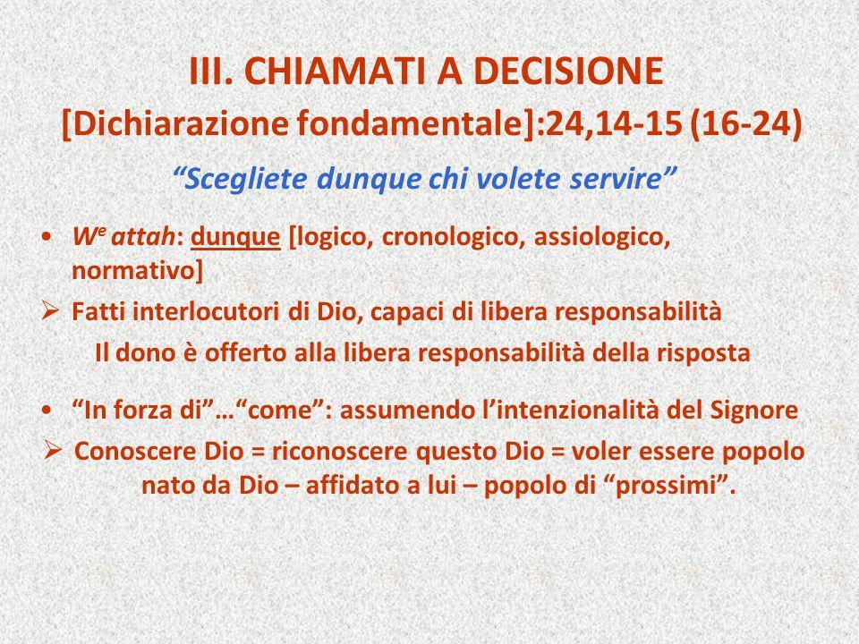 """III. CHIAMATI A DECISIONE [Dichiarazione fondamentale]:24,14-15 (16-24) """"Scegliete dunque chi volete servire"""" W e attah: dunque [logico, cronologico,"""