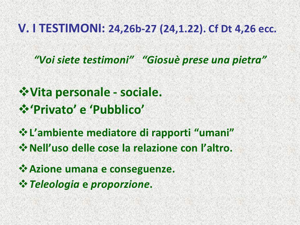 """V. I TESTIMONI: 24,26b-27 (24,1.22). Cf Dt 4,26 ecc. """"Voi siete testimoni"""" """"Giosuè prese una pietra""""  Vita personale - sociale.  'Privato' e 'Pubbli"""