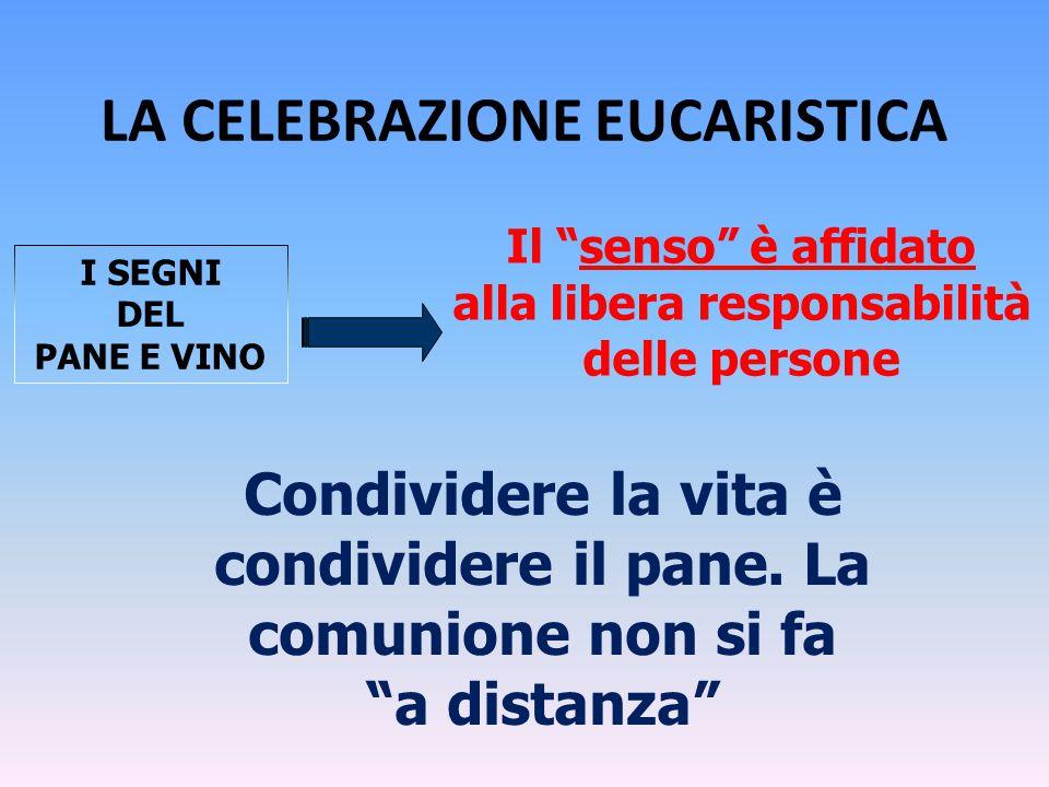 """LA CELEBRAZIONE EUCARISTICA Il """"senso"""" è affidato alla libera responsabilità delle persone I SEGNI DEL PANE E VINO Condividere la vita è condividere i"""