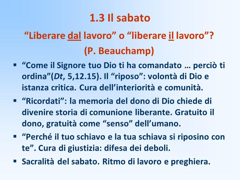 """1.3 Il sabato """"Liberare dal lavoro"""" o """"liberare il lavoro""""? (P. Beauchamp)  """"Come il Signore tuo Dio ti ha comandato … perciò ti ordina""""(Dt, 5,12.15)"""