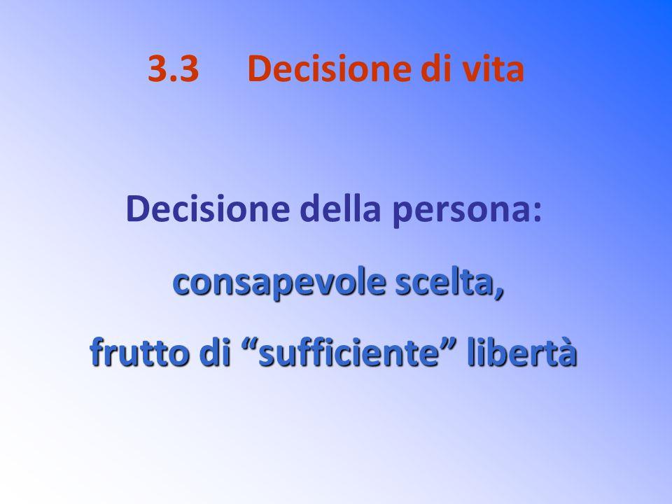 """3.3 Decisione di vita Decisione della persona: consapevole scelta, frutto di """"sufficiente"""" libertà"""