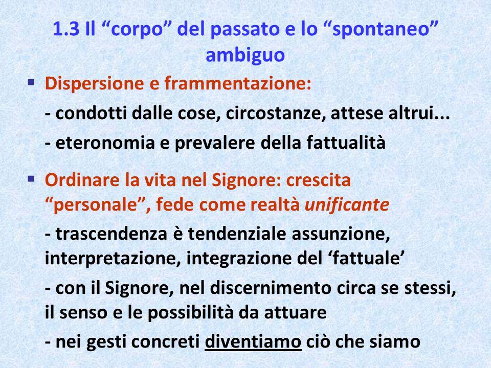 """1.3 Il """"corpo"""" del passato e lo """"spontaneo"""" ambiguo  Dispersione e frammentazione: - condotti dalle cose, circostanze, attese altrui... - eteronomia"""