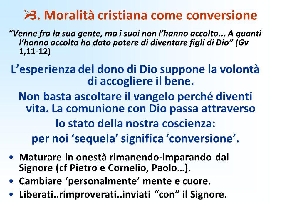""" 3. Moralità cristiana come conversione """"Venne fra la sua gente, ma i suoi non l'hanno accolto... A quanti l'hanno accolto ha dato potere di diventar"""