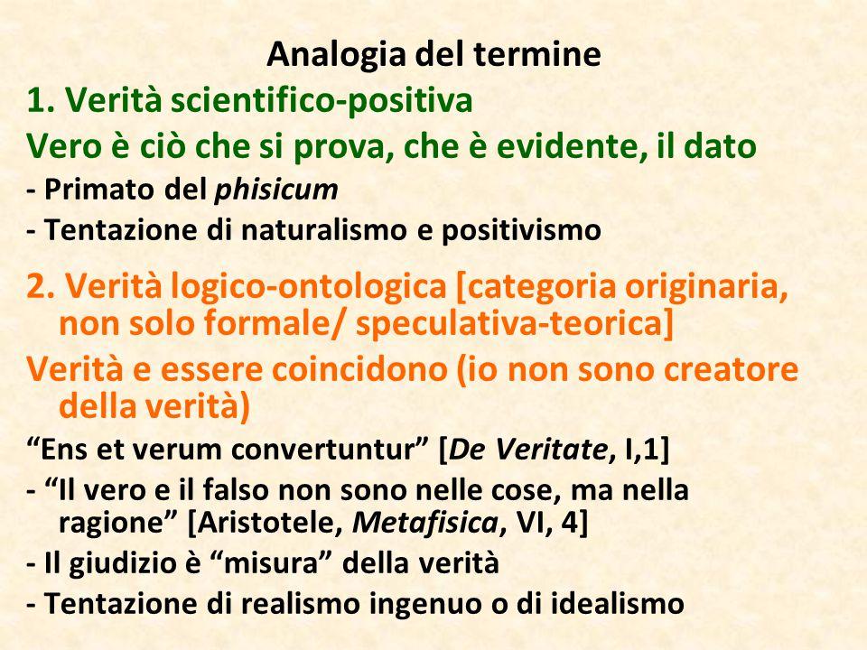 Analogia del termine 1. Verità scientifico-positiva Vero è ciò che si prova, che è evidente, il dato - Primato del phisicum - Tentazione di naturalism