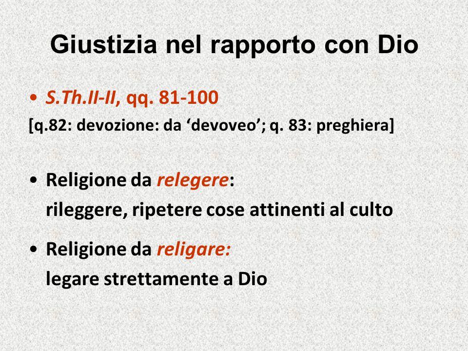 Giustizia nel rapporto con Dio S.Th.II-II, qq. 81-100 [q.82: devozione: da 'devoveo'; q. 83: preghiera] Religione da relegere: rileggere, ripetere cos