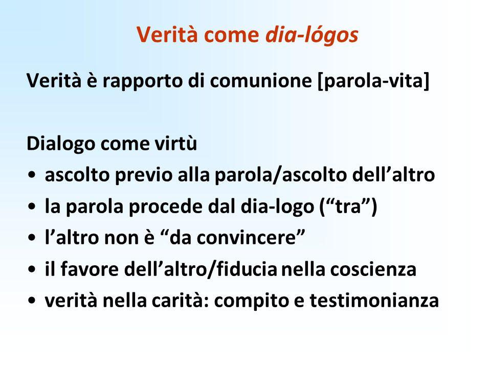 Verità come dia-lógos Verità è rapporto di comunione [parola-vita] Dialogo come virtù ascolto previo alla parola/ascolto dell'altro la parola procede