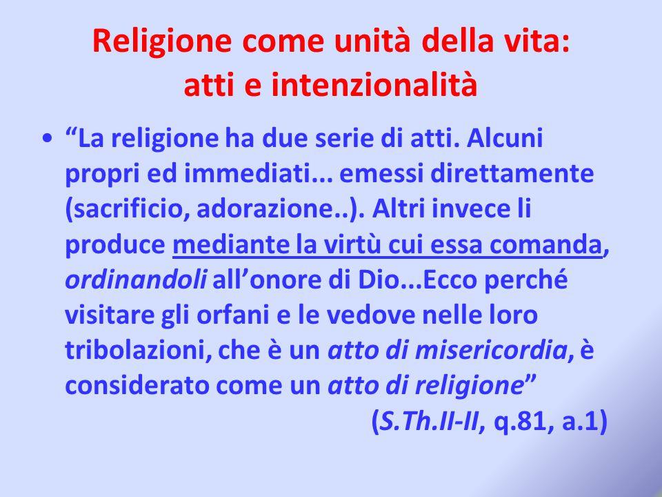 """Religione come unità della vita: atti e intenzionalità """"La religione ha due serie di atti. Alcuni propri ed immediati... emessi direttamente (sacrific"""