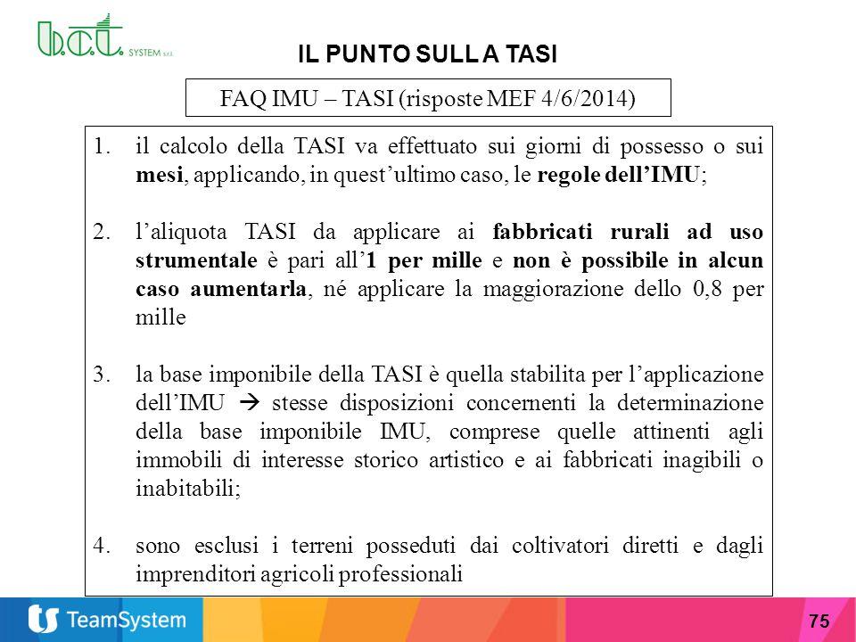 75 IL PUNTO SULL A TASI FAQ IMU – TASI (risposte MEF 4/6/2014) 1.il calcolo della TASI va effettuato sui giorni di possesso o sui mesi, applicando, in