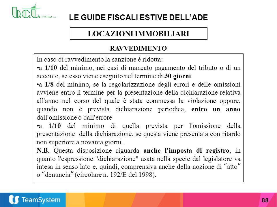 88 LE GUIDE FISCALI ESTIVE DELL'ADE LOCAZIONI IMMOBILIARI RAVVEDIMENTO In caso di ravvedimento la sanzione è ridotta: a 1/10 del minimo, nei casi di m