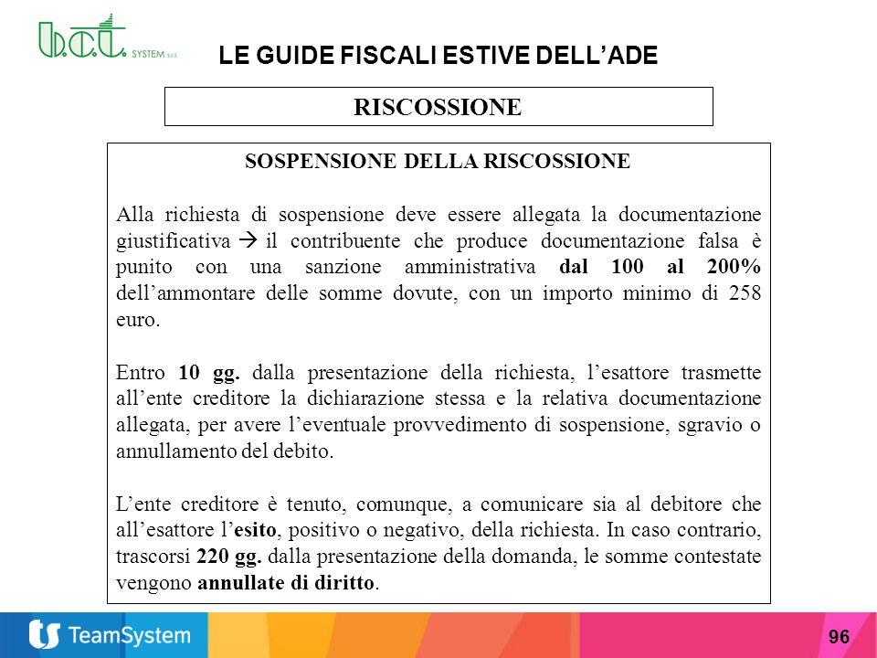 96 LE GUIDE FISCALI ESTIVE DELL'ADE RISCOSSIONE SOSPENSIONE DELLA RISCOSSIONE Alla richiesta di sospensione deve essere allegata la documentazione giu