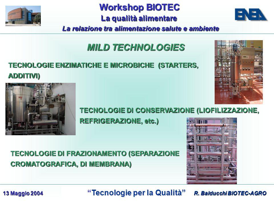 WorkshopBIOTEC Workshop BIOTEC Tecnologie per la Qualità Tecnologie per la Qualità La qualità alimentare La qualità alimentare La relazione tra alimentazione salute e ambiente 13 Maggio 2004 MILD TECHNOLOGIES MILD TECHNOLOGIES TECNOLOGIE DI CONSERVAZIONE (LIOFILIZZAZIONE, REFRIGERAZIONE, etc.) TECNOLOGIE DI FRAZIONAMENTO (SEPARAZIONE CROMATOGRAFICA, DI MEMBRANA) TECNOLOGIE ENZIMATICHE E MICROBICHE (STARTERS, ADDITIVI) R.
