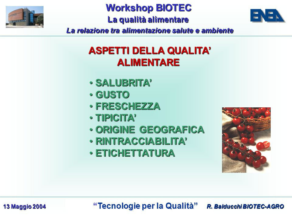 WorkshopBIOTEC Workshop BIOTEC Tecnologie per la Qualità Tecnologie per la Qualità La qualità alimentare La qualità alimentare La relazione tra alimentazione salute e ambiente 13 Maggio 2004 ASPETTI DELLA QUALITA' ALIMENTARE ASPETTI DELLA QUALITA' ALIMENTARE SALUBRITA' SALUBRITA' GUSTO GUSTO FRESCHEZZA FRESCHEZZA TIPICITA' TIPICITA' ORIGINE GEOGRAFICA ORIGINE GEOGRAFICA RINTRACCIABILITA' RINTRACCIABILITA' ETICHETTATURA ETICHETTATURA R.