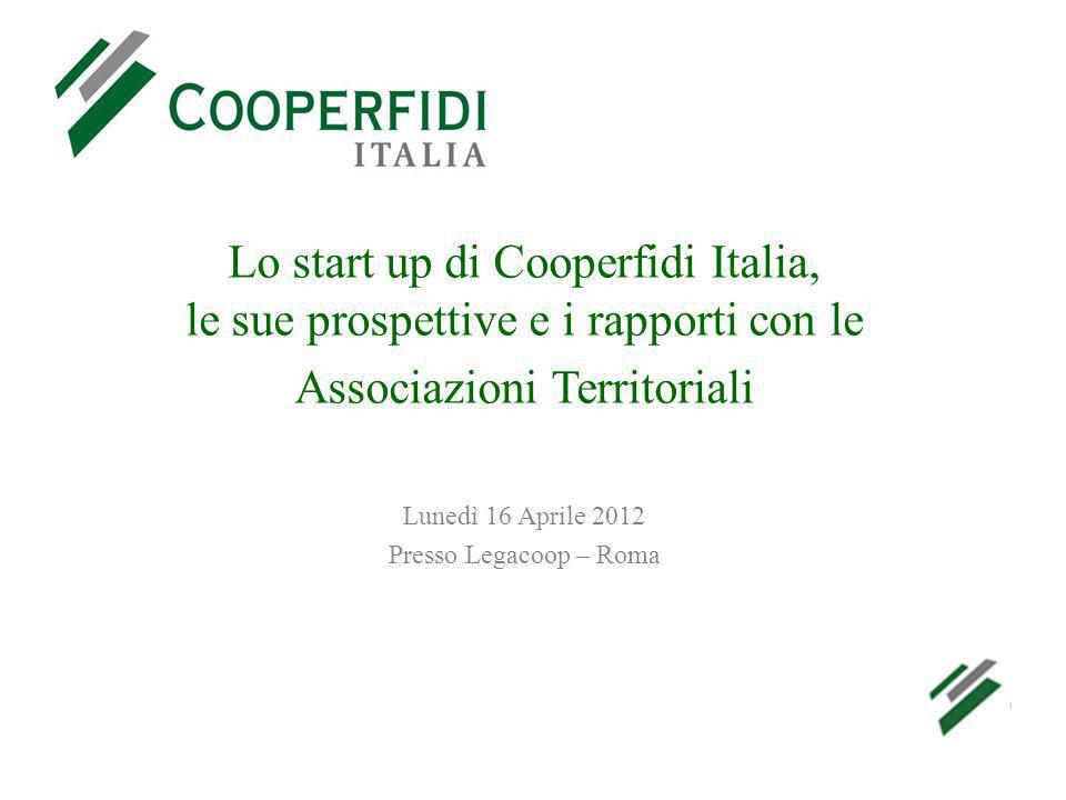 Lo start up di Cooperfidi Italia, le sue prospettive e i rapporti con le Associazioni Territoriali Lunedì 16 Aprile 2012 Presso Legacoop – Roma