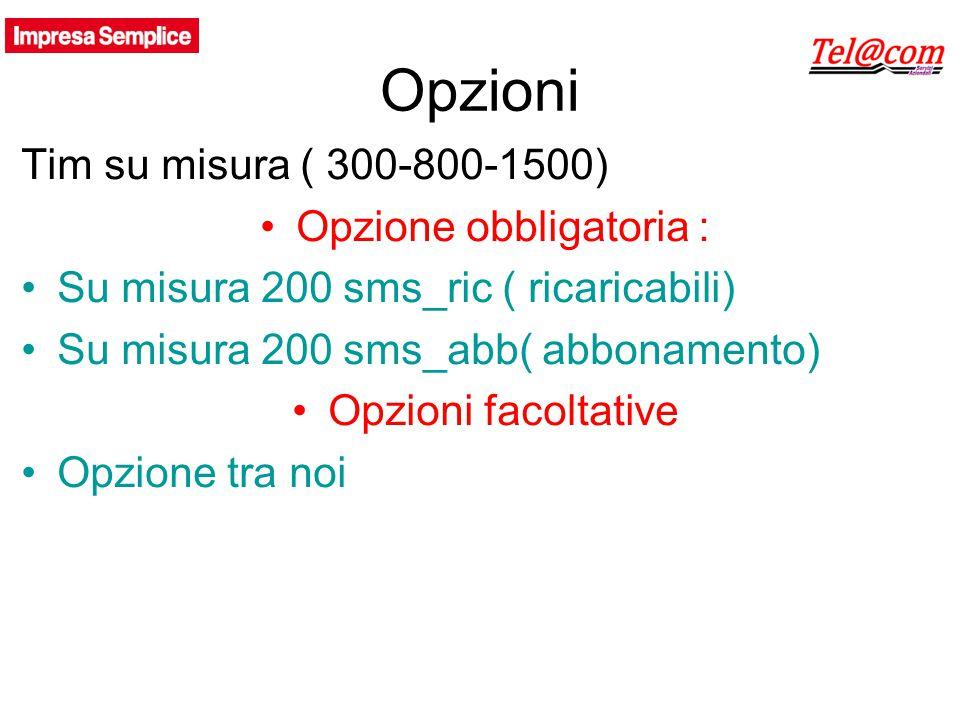 Opzioni Tim su misura ( 300-800-1500) Opzione obbligatoria : Su misura 200 sms_ric ( ricaricabili) Su misura 200 sms_abb( abbonamento) Opzioni facolta