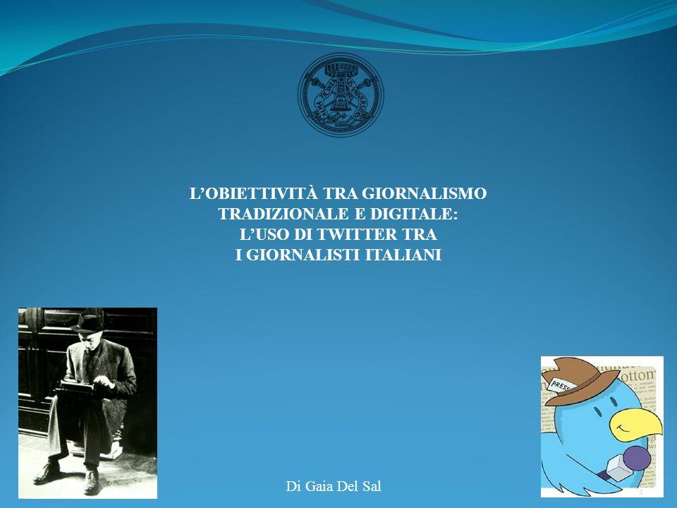 L'OBIETTIVITÀ TRA GIORNALISMO TRADIZIONALE E DIGITALE: L'USO DI TWITTER TRA I GIORNALISTI ITALIANI Di Gaia Del Sal 1