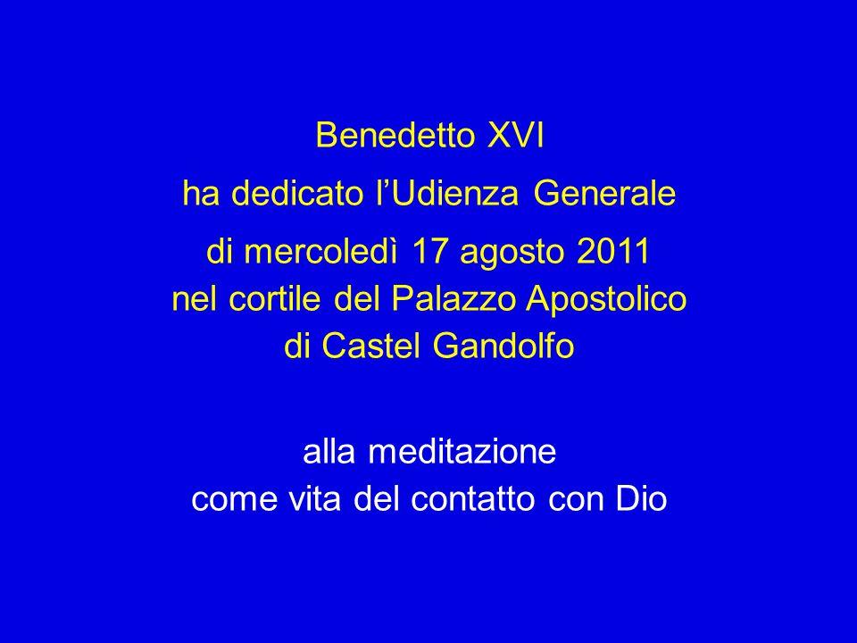Benedetto XVI ha dedicato l'Udienza Generale di mercoledì 17 agosto 2011 nel cortile del Palazzo Apostolico di Castel Gandolfo alla meditazione come vita del contatto con Dio