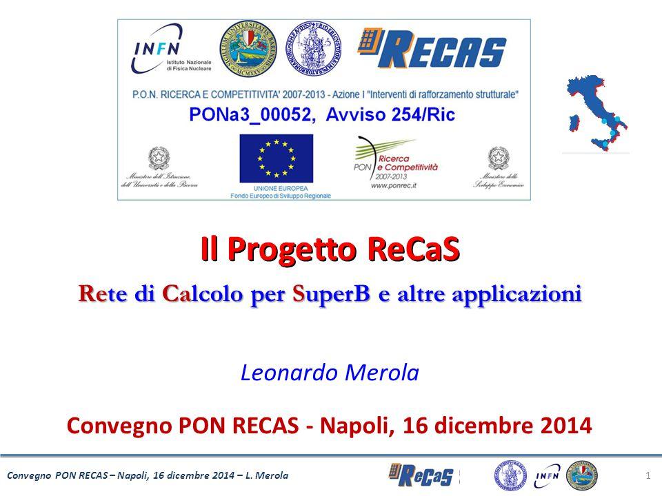 Il Progetto ReCaS Rete di Calcolo per SuperB e altre applicazioni Leonardo Merola Convegno PON RECAS - Napoli, 16 dicembre 2014 1 Convegno PON RECAS –