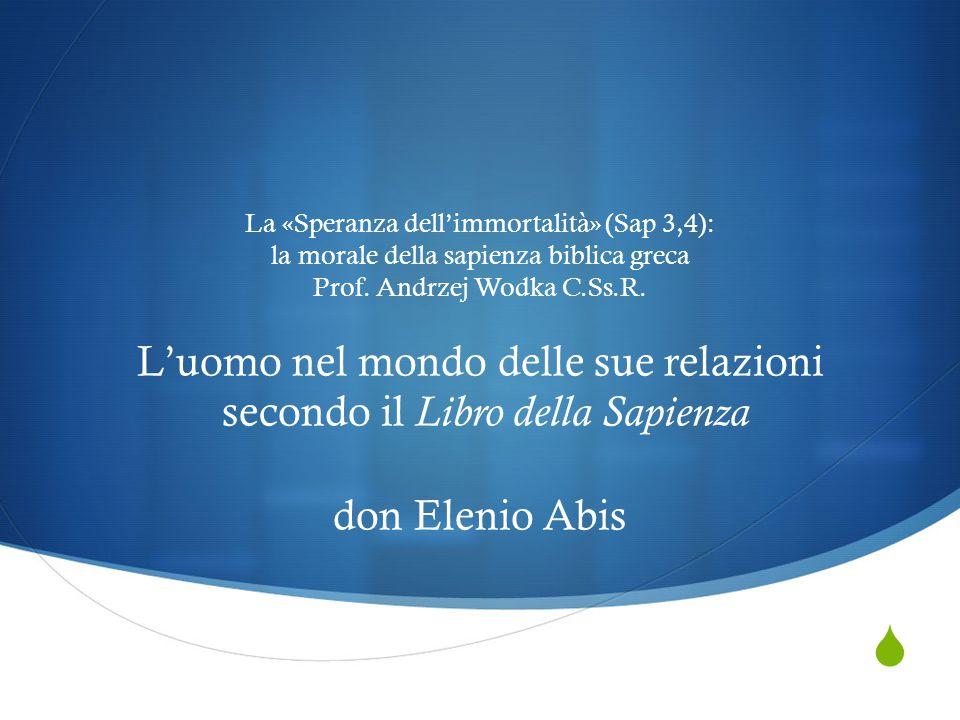  La «Speranza dell'immortalità» (Sap 3,4): la morale della sapienza biblica greca Prof. Andrzej Wodka C.Ss.R. L'uomo nel mondo delle sue relazioni se