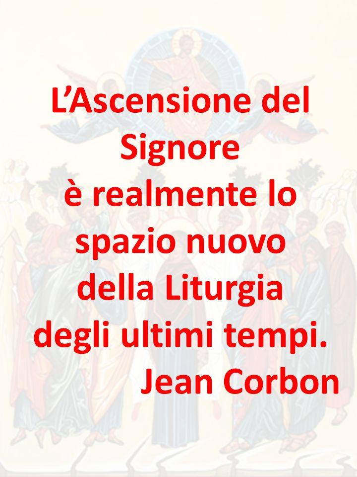 L'Ascensione del Signore è realmente lo spazio nuovo della Liturgia degli ultimi tempi. Jean Corbon