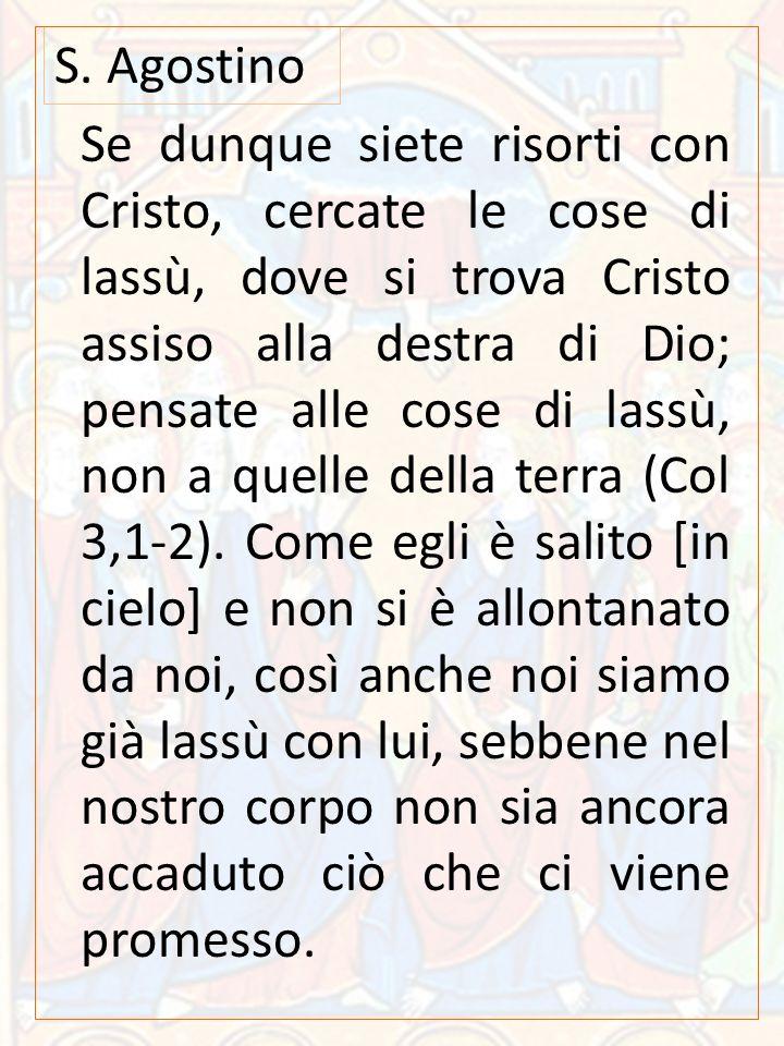 Se dunque siete risorti con Cristo, cercate le cose di lassù, dove si trova Cristo assiso alla destra di Dio; pensate alle cose di lassù, non a quelle della terra (Col 3,1-2).