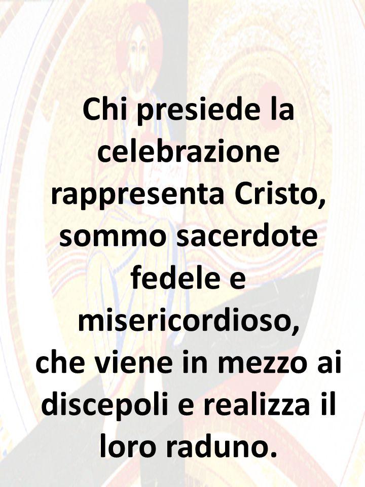 Chi presiede la celebrazione rappresenta Cristo, sommo sacerdote fedele e misericordioso, che viene in mezzo ai discepoli e realizza il loro raduno.