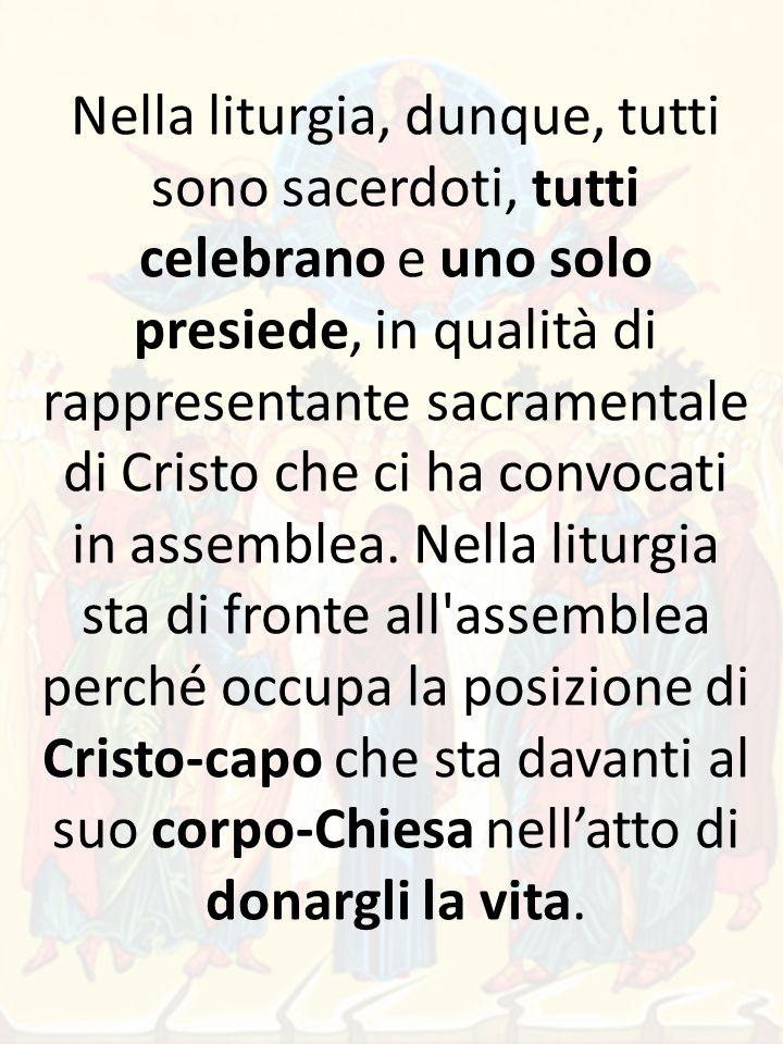 Nella liturgia, dunque, tutti sono sacerdoti, tutti celebrano e uno solo presiede, in qualità di rappresentante sacramentale di Cristo che ci ha convocati in assemblea.
