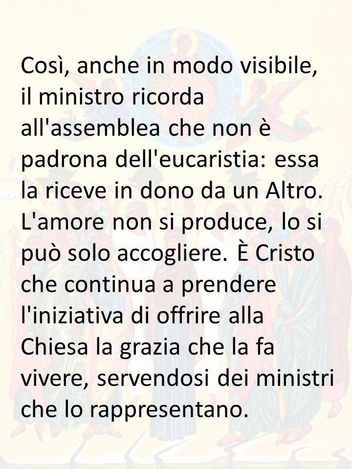 Così, anche in modo visibile, il ministro ricorda all assemblea che non è padrona dell eucaristia: essa la riceve in dono da un Altro.