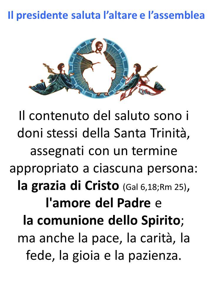 Il contenuto del saluto sono i doni stessi della Santa Trinità, assegnati con un termine appropriato a ciascuna persona: la grazia di Cristo (Gal 6,18;Rm 25), l amore del Padre e la comunione dello Spirito; ma anche la pace, la carità, la fede, la gioia e la pazienza.